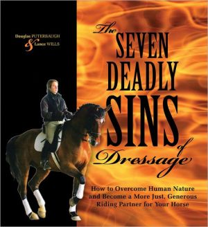 The Seven Deadly Sins of Dressage: How to Overcome Human Nature and Become a More Just, Generous Riding Partner for Your Horse book written by Douglas Puterbaugh