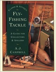 Classic and Antique Fly-Fishing Tackle : A Guide for Collectors and Anglers book written by A. J. Campbell