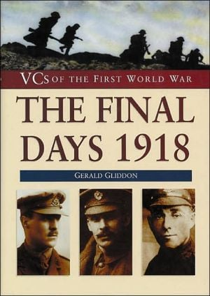 The Final Days 1918: VCS of the First World War book written by Gerald Gliddon