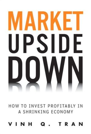 Market Upside Down: How to Invest Profitably in a Shrinking Economy book written by Vinh Q. Tran