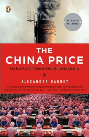 The China Price: The True Cost of Chinese Competitive Advantage book written by Alexandra Harney