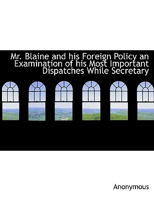 Mr. Blaine and His Foreign Policy an Examination of His Most Important Dispatches While Secretary written by Anonymous