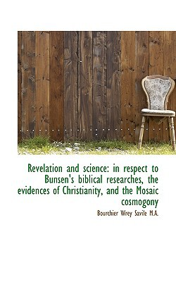 Revelation and science: in respect to Bunsen's biblical researches, the evidences of Christi... book written by Bourchier Wrey Savile