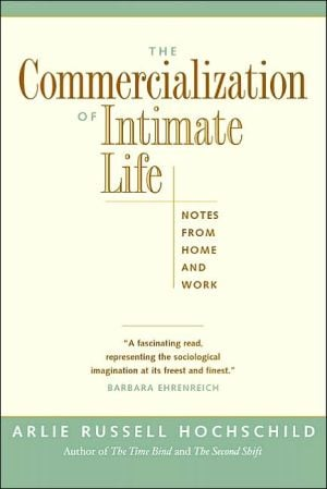 The Commercialization of Intimate Life: Notes from Home and Work book written by Arlie Russell Hochschild