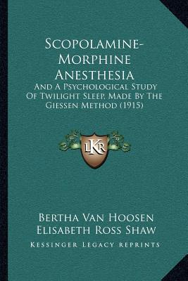 Scopolamine-Morphine Anesthesia: And a Psychological Study of Twilight Sleep, Made by the Giessen Method (1915) written by Van Hoosen, Bertha , Shaw, Elisabeth Ross