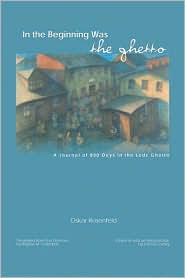 In the Beginning Was the Ghetto: A Journal of 890 Days in the Lodz Ghetto book written by Oskar Rosenfeld