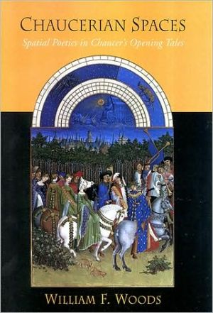 Chaucerian Spaces: Spatial Poetics in Chaucer's Opening Tales book written by William F. Woods