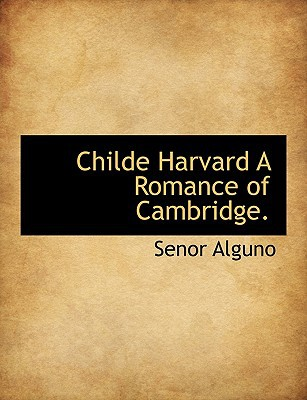 Childe Harvard a Romance of Cambridge. book written by Alguno, Senor