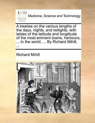 A   Treatise on the Various Lengths of the Days, Nights, and Twilights, with Tables of the Latitude and Longtitude of the Most Eminent Towns, Harbours written by Richard Mihill , Mihill, Richard