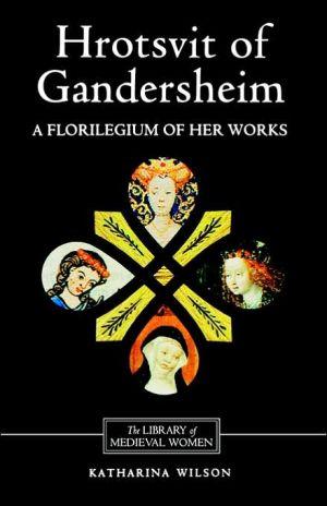 Hrotsvit of Gandersheim: A Florilegium of her Works book written by Katharina M. Wilson