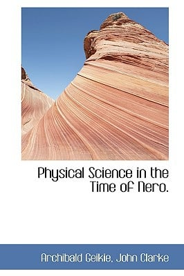 Physical Science in the Time of Nero. written by Archibald Geikie, John Clarke