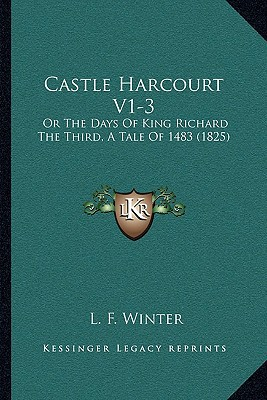 Castle Harcourt V1-3: Or the Days of King Richard the Third, a Tale of 1483 (1825) written by Winter, L. F.