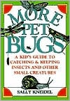 More Pet Bugs: A Kid's Guide to Catching & Keeping Insects & Other Small Creatures written by Sally Kneidel