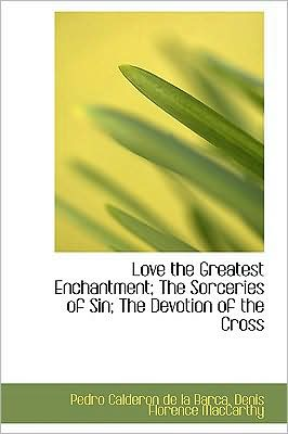 Love The Greatest Enchantment; The Sorceries Of Sin; The Devotion Of The Cross book written by Pedro Calderon de la Barca