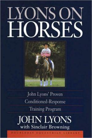 Lyons on Horses: John Lyons' Proven Conditioned-Response Training Program: John Lyons' Proven Conditioned-Response Training Program book written by John Lyons