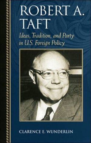 Robert A. Taft: Ideas, Tradition, and Party in U.S. Foreign Policy (Biographies in American Foreign Policy Series) book written by Clarence E. Wunderlin Jr.
