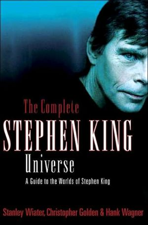 Complete Stephen King Universe: A Guide to the Worlds of Stephen King book written by Stanley Wiater