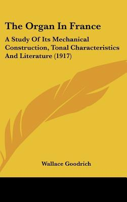 The Organ in France: A Study of Its Mechanical Construction, Tonal Characteristics and Literature (1917) written by Goodrich, Wallace
