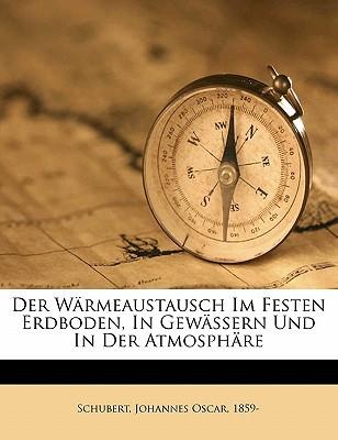 Der Warmeaustausch Im Festen Erdboden, in Gewassern Und in Der Atmosphare book written by SCHUBERT, JOHANNES O , Schubert, Johannes Oscar 1859