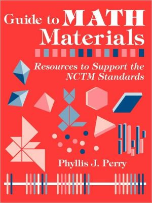 Guide to Math Materials: Resources to Support the NCTM Standards book written by Phyllis J Perry