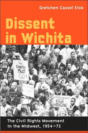 Dissent in Wichita: The Civil Rights Movement in the Midwest, 1954-72 book written by Gretchen Cassel Eick