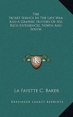 The Secret Service in the Late War and a Graphic History of His Rich Experiences, North and South written by Baker, La Fayette C.
