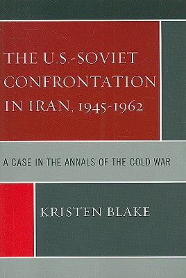 The U.S.-Soviet Confrontation in Iran, 1945-1962: A Case in the Annals of the Cold War book written by Blake, Kristen