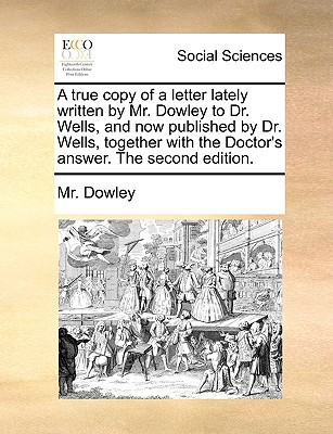 A   True Copy of a Letter Lately Written by Mr. Dowley to Dr. Wells, and Now Published by Dr. Wells, Together with the Doctor's Answer. the Second Edi written by Dowley, MR