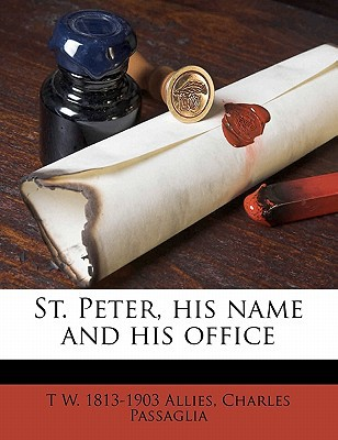 St. Peter, His Name and His Office book written by Allies, T. W. 1813 , Passaglia, Charles