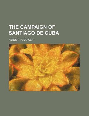 The Campaign of Santiago de Cuba book written by Sargent, Herbert H.