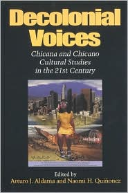 Decolonial Voices: Chicana and Chicano Cultural Studies in the 21st Century written by Arturo J. Aldama