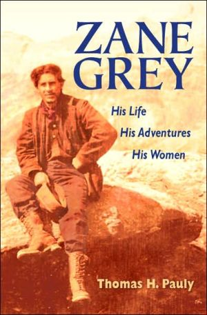 Zane Grey: His Life, His Adventures, His Women book written by Thomas H. Pauly