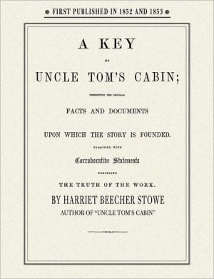 A Key to Uncle Tom's Cabin: Presenting the Original Facts and Documents Upon Which the Story is Founded; Together with Corroborative Statements Verifying the Truth of the Work book written by Harriet Beecher Stowe
