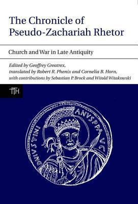 The Chronicle of Pseudo-Zachariah Rhetor: Church and War in Late Antiquity book written by Greatrex, Geoffrey , Phenix, Robert R., Jr. , Horn, Cornelia B.