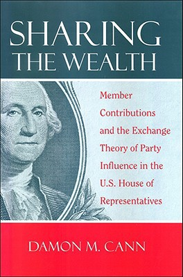 Sharing the Wealth: Member Contributions and the Exchange Theory of Party Influence in the U.S. House of Representatives written by Cann, Damon M.