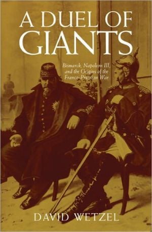 Duel of Giants: Bismarck, Napoleon III, and the Origins of the Franco-Prussian War book written by David Wetzel