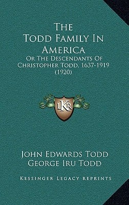 The Todd Family in America: Or the Descendants of Christopher Todd, 1637-1919 (1920) written by Todd, John Edwards , Todd, George Iru