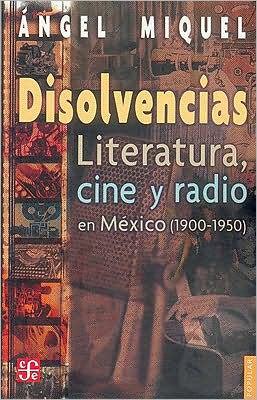 Disolvencias. Literatura, cine y radio en Mexico (1900-1950) book written by Angel Miquel