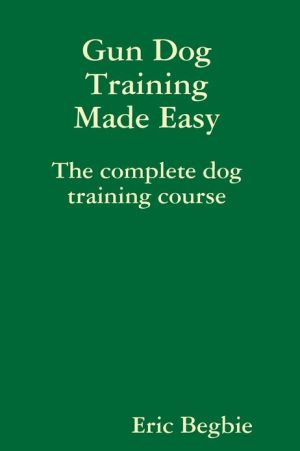 Gun Dog Training Made Easy: The Complete Dog Training Course written by Eric Begbie
