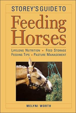Storey's Guide to Feeding Horses : Lifelong Nutrition, Feed Storage, Feeding Tips, Pasture Management book written by Melyni Worth