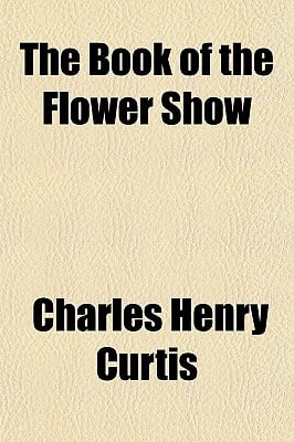 The Book of the Flower Show book written by Curtis, Charles Henry