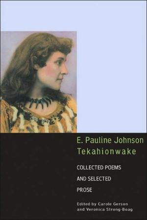 E. Pauline Johnson (Tekahionwake): Collected Poems and Selected Prose book written by E. Pauline Johnson, Carole Gerson, Veronica Jane Strong-Boag