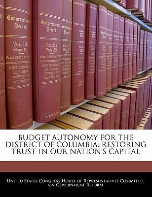 Budget Autonomy for the District of Columbia: Restoring Trust in Our Nation's Capital written by United States Congress House of Represen