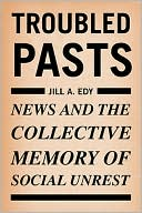 Troubled Pasts: News and the Collective Memory of Social Unrest book written by Jill Edy