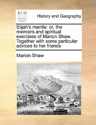 Elijah's Mantle: Or, the Memoirs and Spiritual Exercises of Marion Shaw. Together with Some Particular Advices to Her Friends book written by Shaw, Marion
