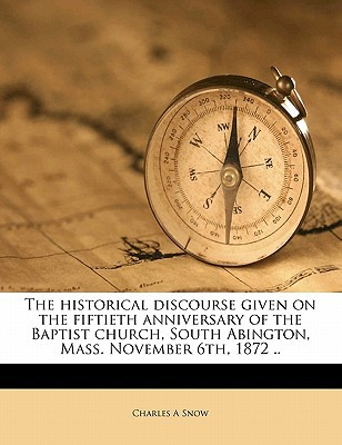 The Historical Discourse Given on the Fiftieth Anniversary of the Baptist Church, South Abington, Mass. November 6th, 1872 .. book written by Snow, Charles A.