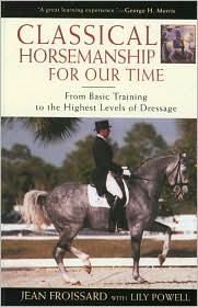 Classical Horsemanship for Our Time : From Basic Training to the Highest Levels of Dressage book written by Jean Froissard, Lily Powell