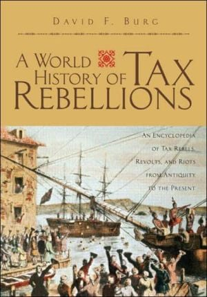 A World History of Tax Rebellions: An Encyclopedia of Tax Rebels, Revolts, and Riots from Antiquity to the Present book written by David F. Burg