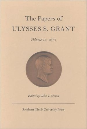 The Papers of Ulysses S. Grant, Volume 25: 1874 book written by John Y Simon