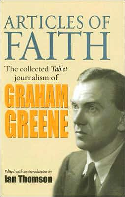Articles of Faith: The Collected Tablet Journalism of Graham Greene book written by Ian Thomson